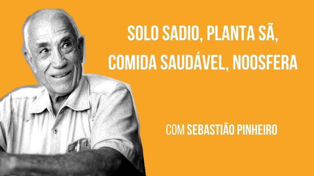 Solo Sadio, Planta Sã, Comida Saudável, Noosfera (Professor Sebastião Pinheiro)